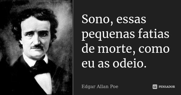 Sono, essas pequenas fatias de morte, como eu as odeio.... Frase de Edgar Allan Poe.