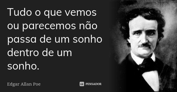 Tudo o que vemos ou parecemos / não passa de um sonho dentro de um sonho.... Frase de Edgar Allan Poe.