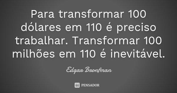 Para transformar 100 dólares em 110 é preciso trabalhar. Transformar 100 milhões em 110 é inevitável.... Frase de Edgar Bronfman.