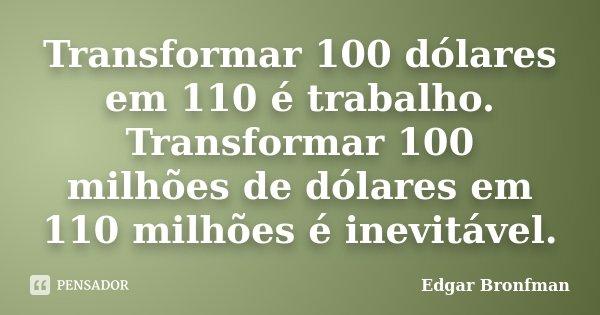Transformar 100 dólares em 110 é trabalho. Transformar 100 milhões de dólares em 110 milhões é inevitável.... Frase de Edgar Bronfman.