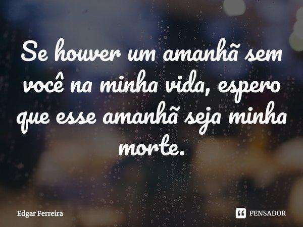 Se houver um amanhã sem você na minha vida, espero que esse amanhã seja minha morte.... Frase de Edgar Ferreira.