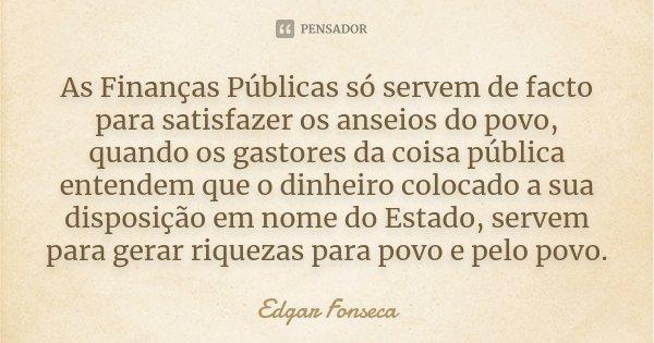 As Finanças Públicas só servem de facto para satisfazer os anseios do povo, quando os gastores da coisa pública entendem que o dinheiro colocado a sua disposiçã... Frase de Edgar Fonseca.
