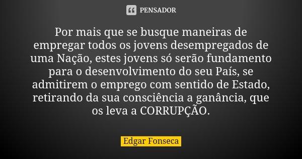 Por mais que se busque maneiras de empregar todos os jovens desempregados de uma Nação, estes jovens só serão fundamento para o desenvolvimento do seu País, se ... Frase de Edgar Fonseca.
