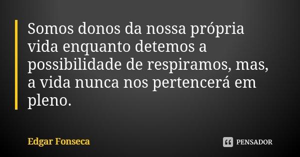 Somos donos da nossa própria vida enquanto detemos a possibilidade de respiramos, mas, a vida nunca nos pertencerá em pleno.... Frase de Edgar Fonseca.