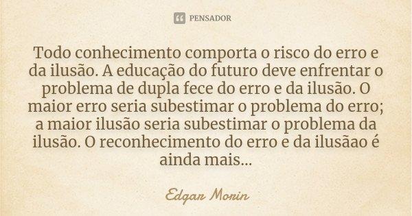 Todo conhecimento comporta o risco do erro e da ilusão. A educação do futuro deve enfrentar o problema de dupla fece do erro e da ilusão. O maior erro seria sub... Frase de Edgar Morin.