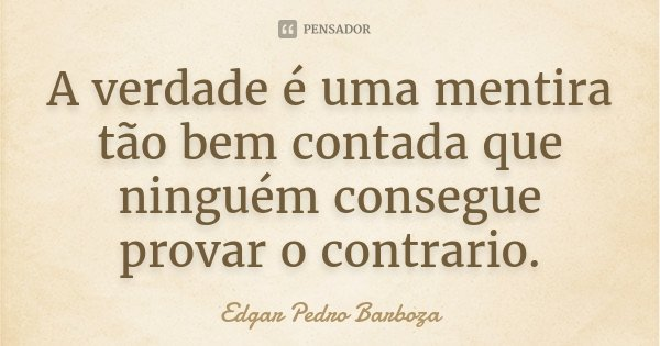 A verdade é uma mentira tão bem contada que ninguém consegue provar o contrario.... Frase de Edgar Pedro Barboza.
