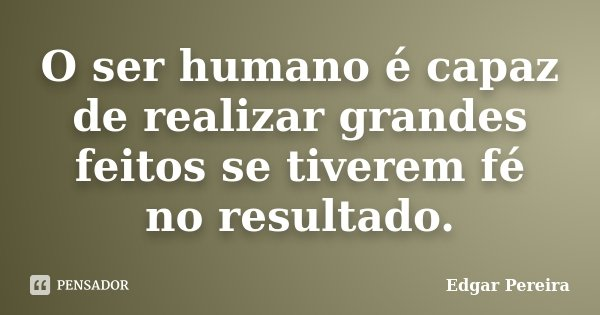 O ser humano é capaz de realizar grandes feitos se tiverem fé no resultado.... Frase de Edgar Pereira.