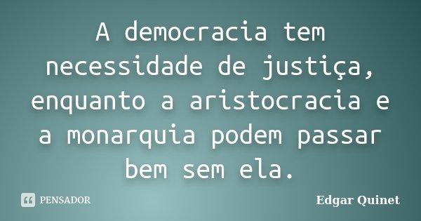 A democracia tem necessidade de justiça, enquanto a aristocracia e a monarquia podem passar bem sem ela.... Frase de Edgar Quinet.