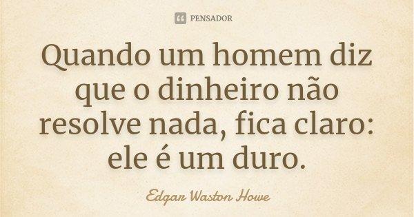 Quando um homem diz que o dinheiro não resolve nada, fica claro: ele é um duro.... Frase de Edgar Waston Howe.