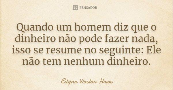 Quando um homem diz que o dinheiro não pode fazer nada, isso se resume no seguinte: Ele não tem nenhum dinheiro.... Frase de Edgar Waston Howe.