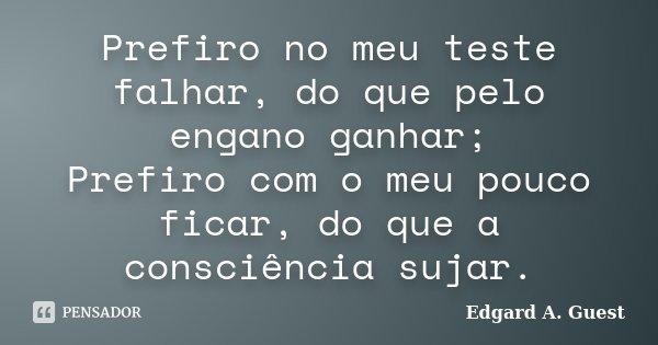 Prefiro no meu teste falhar, do que pelo engano ganhar; Prefiro com o meu pouco ficar, do que a consciência sujar.... Frase de Edgard A. Guest.