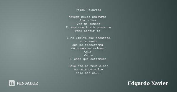 Pelas Palavras Navego pelas palavras Rio calmo Voz de sempre E corro da foz à nascente Para sentir-te É no limite que acontece a mudança que me transforma de ho... Frase de Edgardo Xavier.