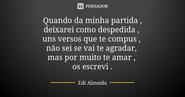 Quando da minha partida , deixarei como despedida , uns versos que te compus , não sei se vai te agradar, mas por muito te amar , os escrevi .... Frase de Edi Almeida.