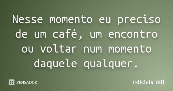 Nesse momento eu preciso de um café, um encontro ou voltar num momento daquele qualquer.... Frase de Edicleia Dill.