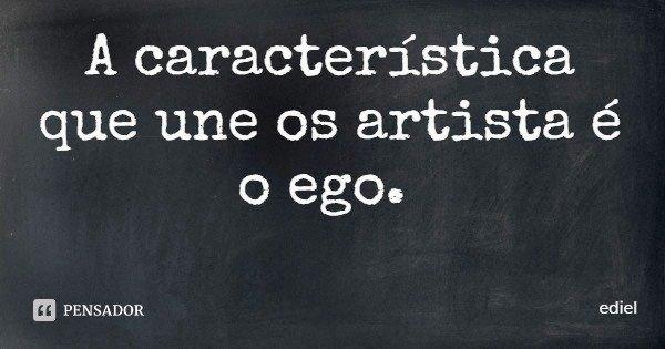 A característica que une os artista é o ego.... Frase de ediel.
