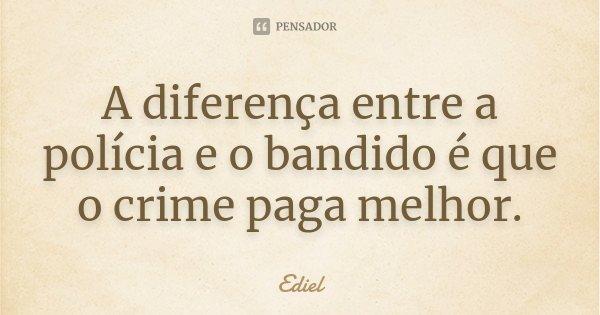 A diferença entre a polícia e o bandido é que o crime paga melhor.... Frase de Ediel.