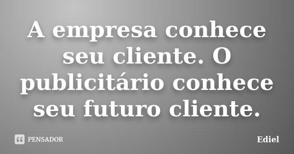 A empresa conhece seu cliente. O publicitário conhece seu futuro cliente.... Frase de Ediel.