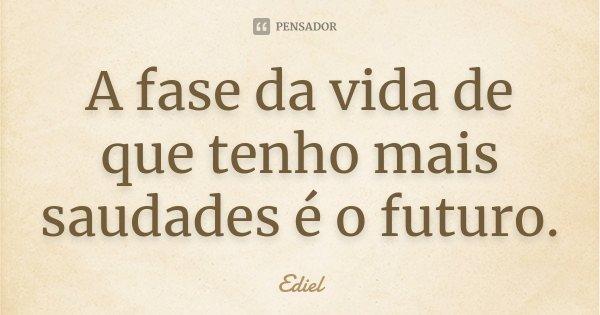 A fase da vida de que tenho mais saudades é o futuro.... Frase de Ediel.
