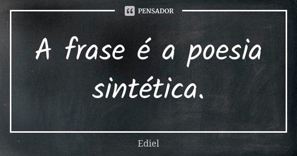 A frase é a poesia sintética.... Frase de Ediel.