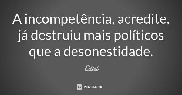 A incompetência, acredite, já destruiu mais políticos que a desonestidade.... Frase de Ediel.