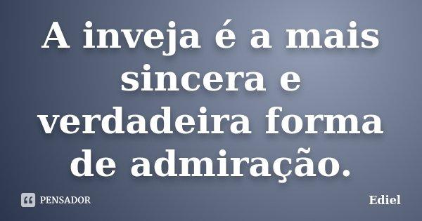 A inveja é a mais sincera e verdadeira forma de admiração.... Frase de Ediel.