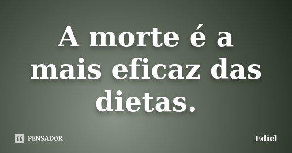 A morte é a mais eficaz das dietas.... Frase de Ediel.