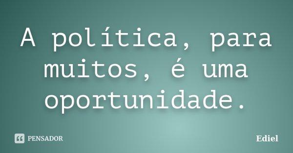 A política, para muitos, é uma oportunidade.... Frase de Ediel.