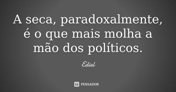 A seca, paradoxalmente, é o que mais molha a mão dos políticos.... Frase de Ediel.