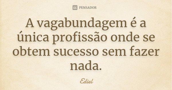 A vagabundagem é a única profissão onde se obtem sucesso sem fazer nada.... Frase de Ediel.