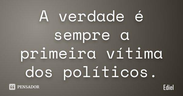 A verdade é sempre a primeira vítima dos políticos.... Frase de Ediel.