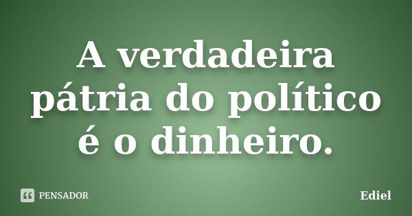 A verdadeira pátria do político é o dinheiro.... Frase de Ediel.