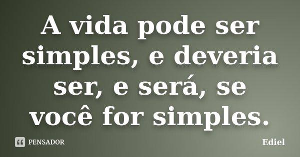 A vida pode ser simples, e deveria ser, e será, se você for simples.... Frase de Ediel.