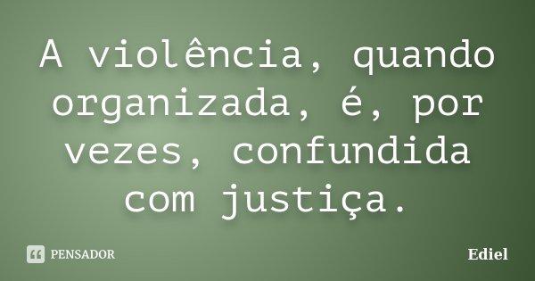 A violência, quando organizada, é, por vezes, confundida com justiça.... Frase de Ediel.