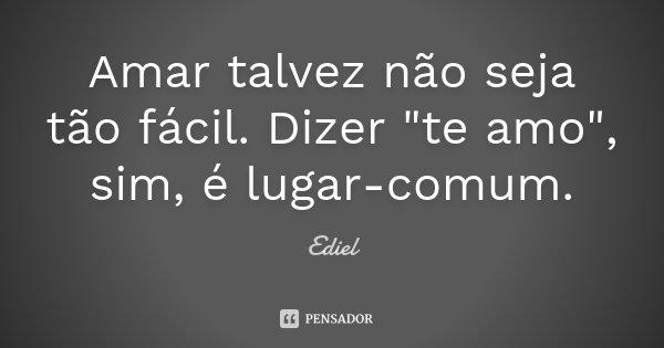 """Amar talvez não seja tão fácil. Dizer """"te amo"""", sim, é lugar-comum.... Frase de Ediel."""