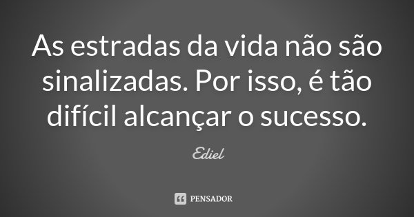 As estradas da vida não são sinalizadas. Por isso, é tão difícil alcançar o sucesso.... Frase de Ediel.