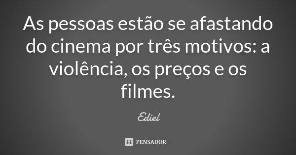 As pessoas estão se afastando do cinema por três motivos: a violência, os preços e os filmes.... Frase de Ediel.