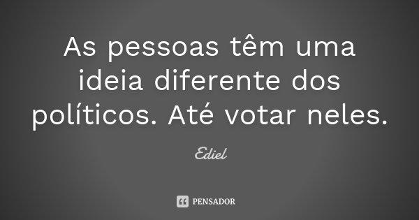 As pessoas tem uma idéia diferente dos politicos. Até votar neles.... Frase de Ediel.