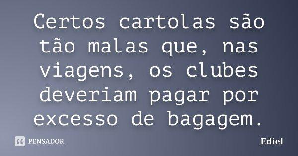 Certos cartolas são tão malas que, nas viagens, os clubes deveriam pagar por excesso de bagagem.... Frase de Ediel.