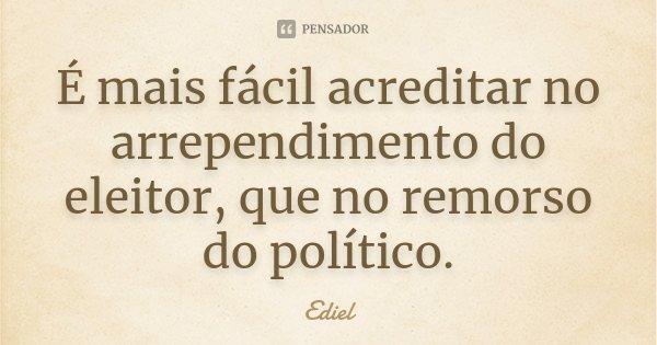 É mais fácil acreditar no arrependimento do eleitor, que no remorso do político.... Frase de Ediel.