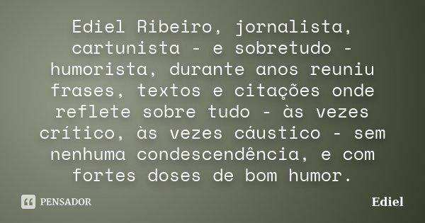 Ediel Ribeiro, jornalista, cartunista - e sobretudo - humorista, durante anos reuniu frases, textos e citações onde reflete sobre tudo - às vezes crítico, às ve... Frase de Ediel.