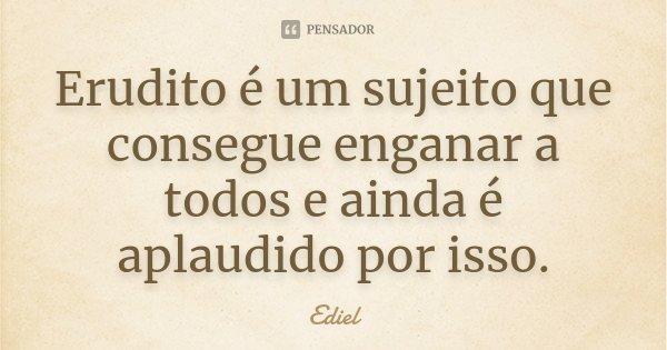 Erudito é um sujeito que consegue enganar a todos e ainda é aplaudido por isso.... Frase de Ediel.
