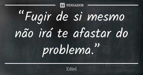 """""""Fugir de si mesmo não irá te afastar do problema.""""... Frase de Ediel."""