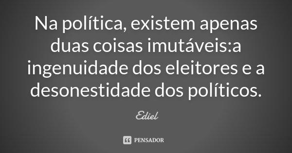 Na política, existem apenas duas coisas imutáveis:a ingenuidade dos eleitores e a desonestidade dos políticos.... Frase de Ediel.