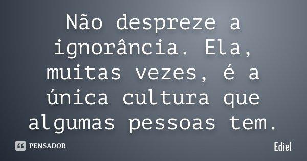 Não despreze a ignorância. Ela, muitas vezes, é a única cultura que algumas pessoas tem.... Frase de Ediel.