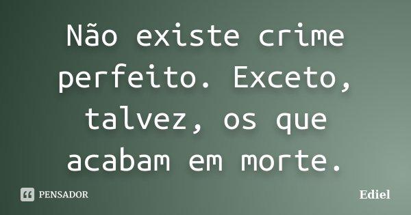 Não existe crime perfeito. Exceto, talvez, os que acabam em morte.... Frase de Ediel.