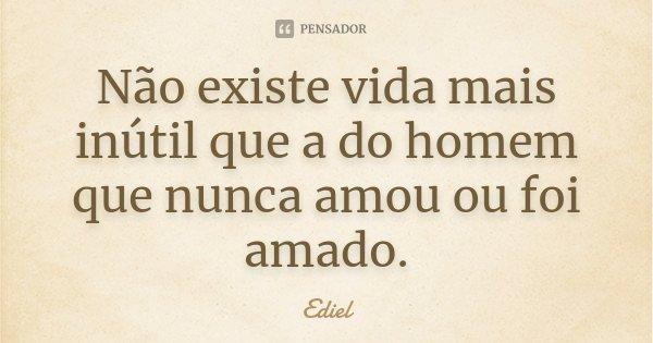 Não existe vida mais inútil que a do homem que nunca amou ou foi amado.... Frase de Ediel.