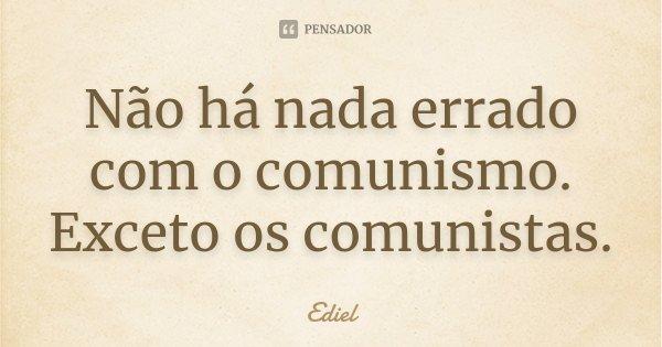 Não há nada errado com o comunismo. Exceto os comunistas.... Frase de Ediel.