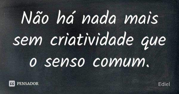 Não há nada mais sem criatividade que o senso comum.... Frase de Ediel.