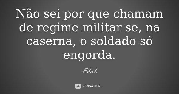 Não sei por que chamam de regime militar se, na caserna, o soldado só engorda.... Frase de Ediel.