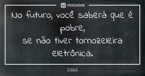 No futuro, você saberá que é pobre, se não tiver tornozeleira eletrônica.... Frase de Ediel.